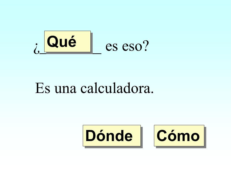 Qué ¿________ es eso Es una calculadora. Dónde Cómo