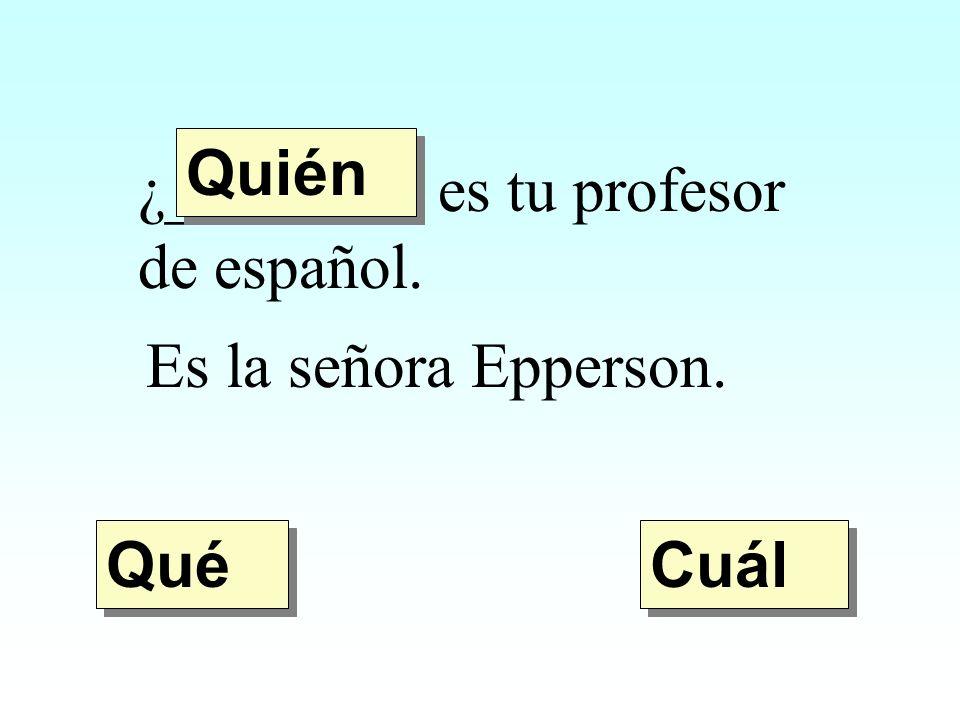 Quién ¿________ es tu profesor de español. Es la señora Epperson. Qué Cuál