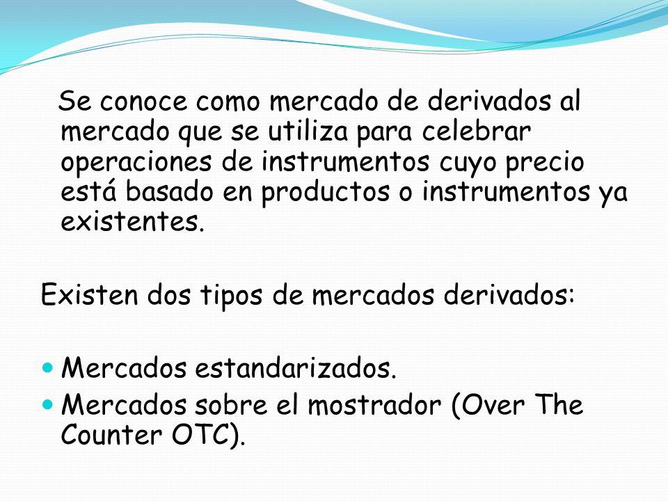 Se conoce como mercado de derivados al mercado que se utiliza para celebrar operaciones de instrumentos cuyo precio está basado en productos o instrumentos ya existentes.