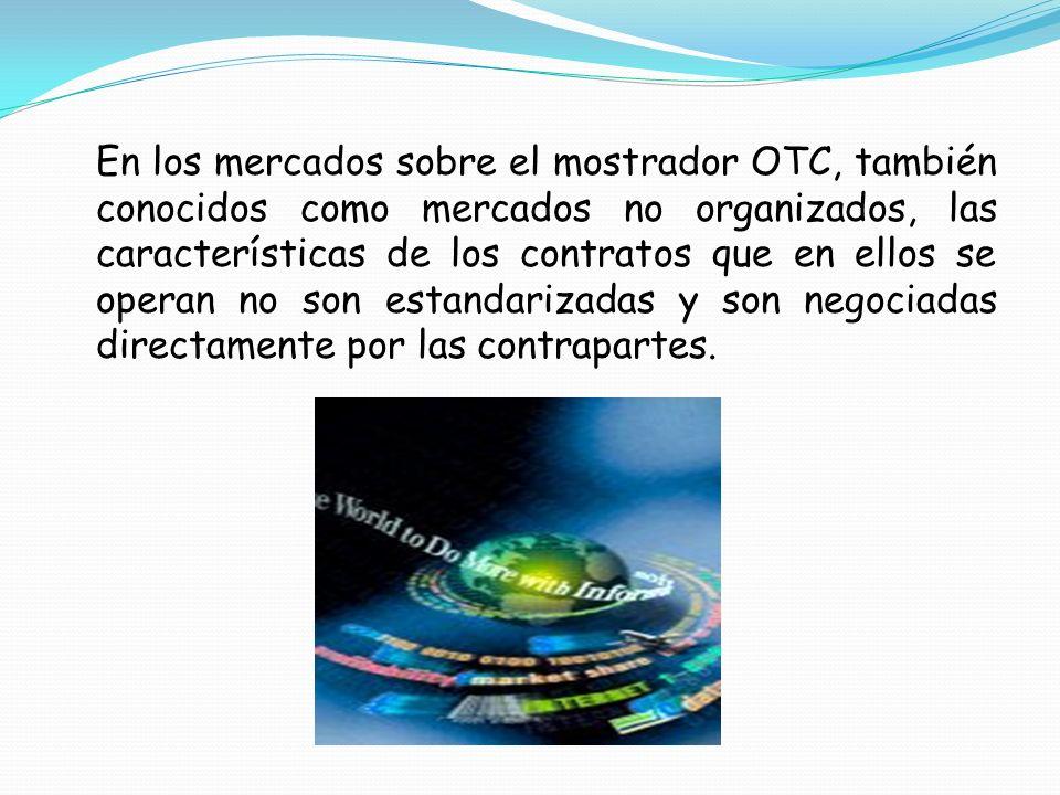 En los mercados sobre el mostrador OTC, también conocidos como mercados no organizados, las características de los contratos que en ellos se operan no son estandarizadas y son negociadas directamente por las contrapartes.