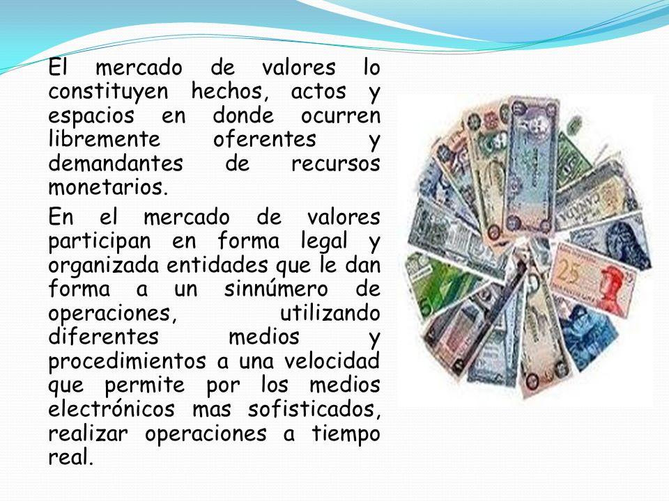 El mercado de valores lo constituyen hechos, actos y espacios en donde ocurren libremente oferentes y demandantes de recursos monetarios.