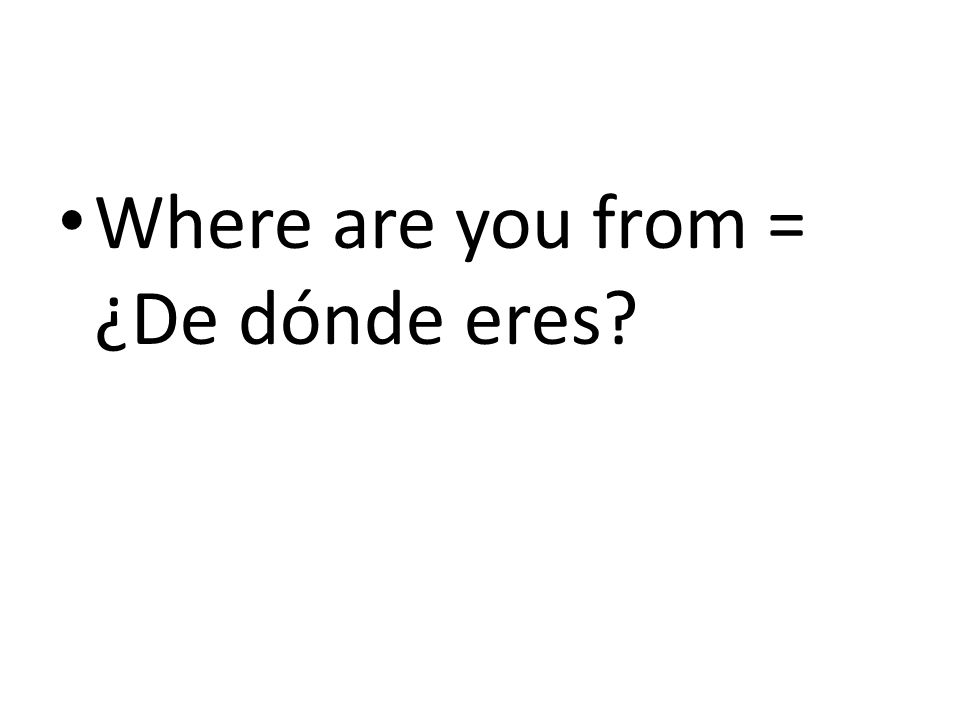 Where are you from = ¿De dónde eres