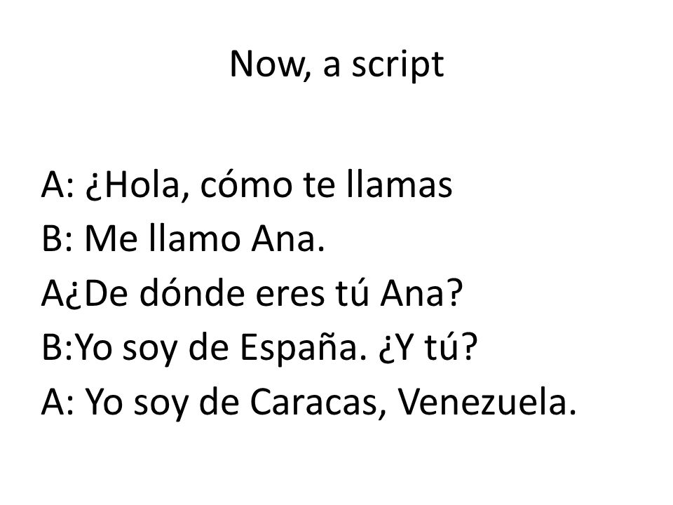 Now, a script A: ¿Hola, cómo te llamas. B: Me llamo Ana. A¿De dónde eres tú Ana B:Yo soy de España. ¿Y tú