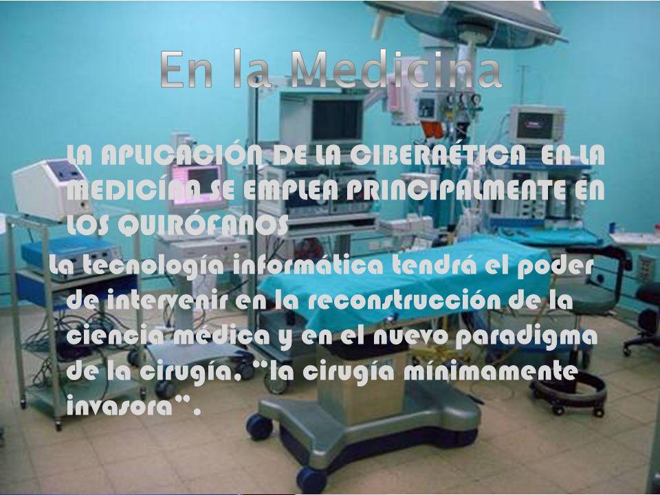 En la Medicina LA APLICACIÓN DE LA CIBERNÉTICA EN LA MEDICÍNA SE EMPLEA PRINCIPALMENTE EN LOS QUIRÓFANOS.