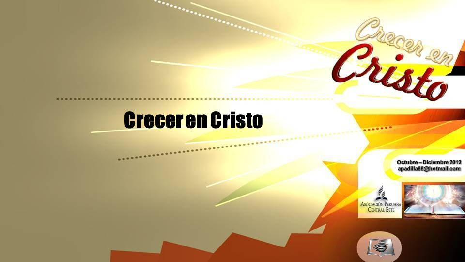 Crecer en Cristo Octubre – Diciembre 2012 apadilla88@hotmail.com