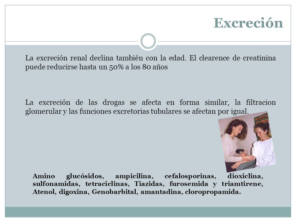 Excreción La excreción renal declina también con la edad. El clearence de creatinina puede reducirse hasta un 50% a los 80 años.