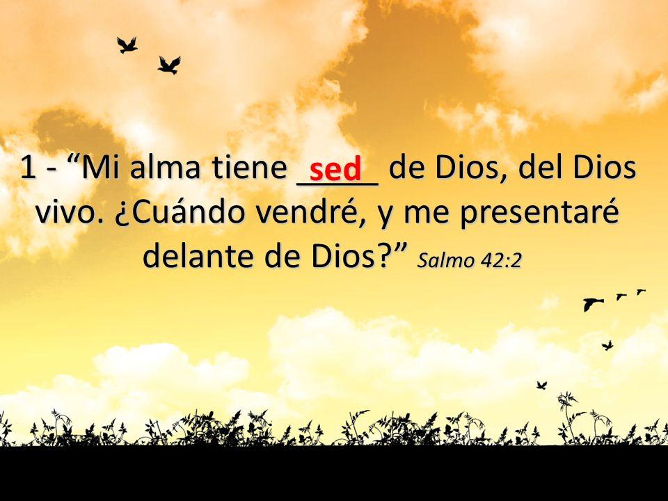 1 - Mi alma tiene ____ de Dios, del Dios
