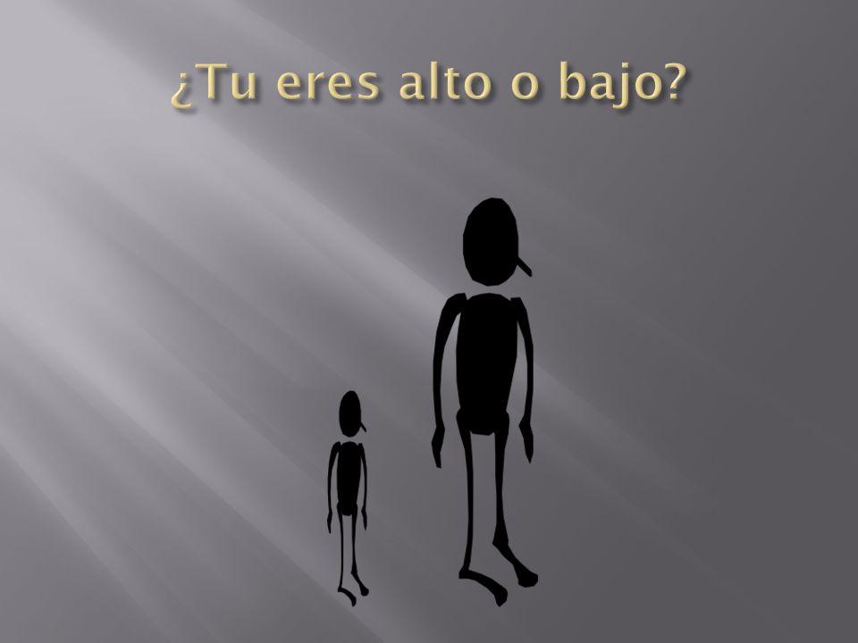 ¿Tu eres alto o bajo
