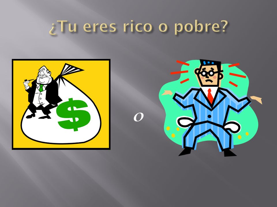 ¿Tu eres rico o pobre o