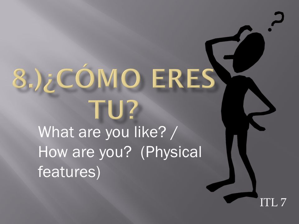 8.)¿Cómo eres tu What are you like / How are you (Physical features) ITL 7