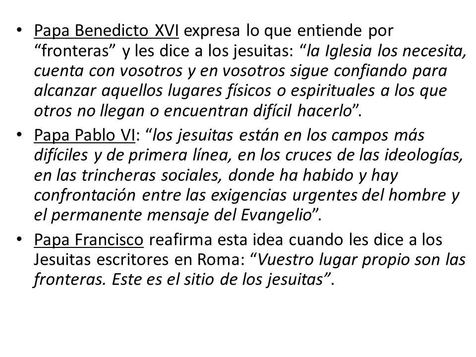 Papa Benedicto XVI expresa lo que entiende por fronteras y les dice a los jesuitas: la Iglesia los necesita, cuenta con vosotros y en vosotros sigue confiando para alcanzar aquellos lugares físicos o espirituales a los que otros no llegan o encuentran difícil hacerlo .