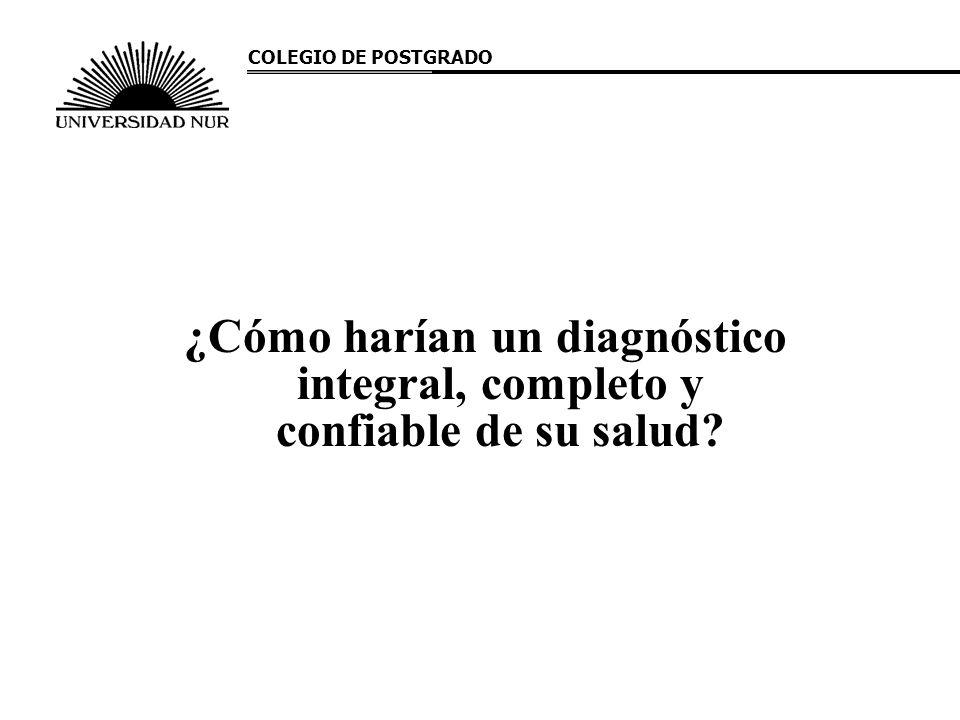 COLEGIO DE POSTGRADO ¿Cómo harían un diagnóstico integral, completo y confiable de su salud