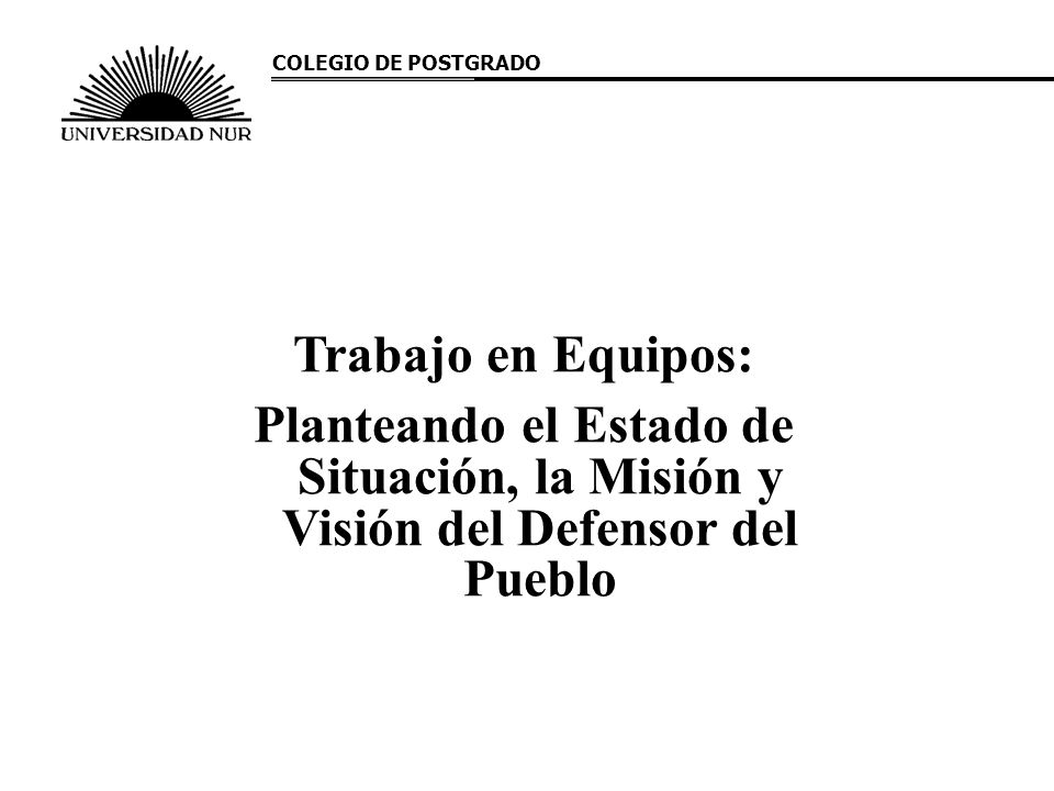 COLEGIO DE POSTGRADO Trabajo en Equipos: Planteando el Estado de Situación, la Misión y Visión del Defensor del Pueblo.