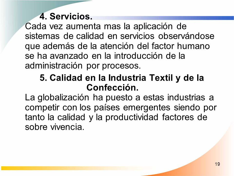4. Servicios. Cada vez aumenta mas la aplicación de sistemas de calidad en servicios observándose que además de la atención del factor humano se ha avanzado en la introducción de la administración por procesos.