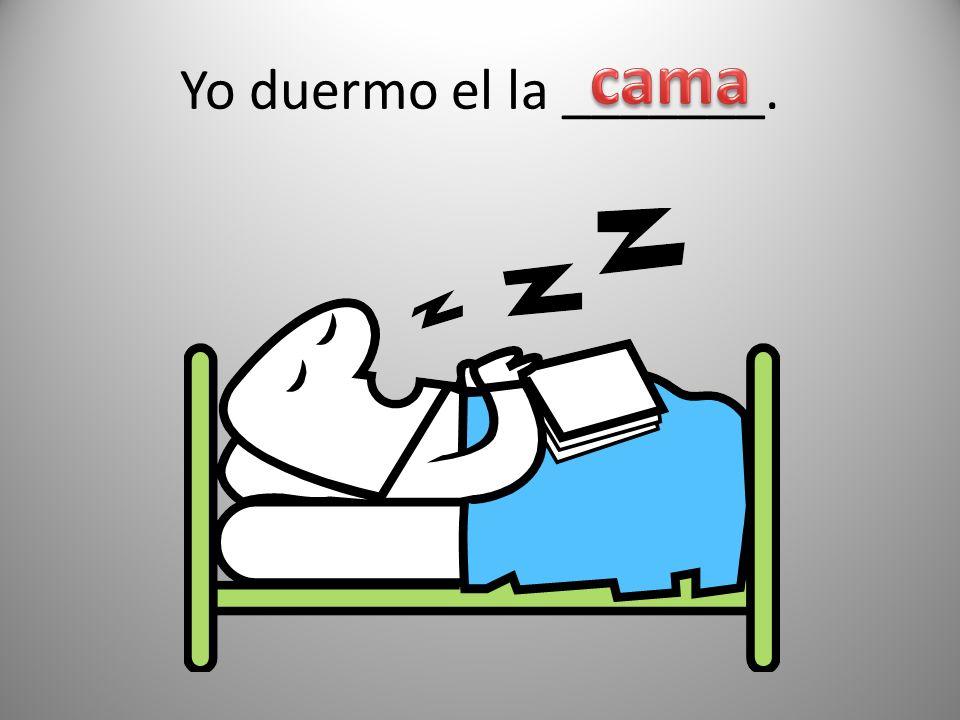 Yo duermo el la _______. cama