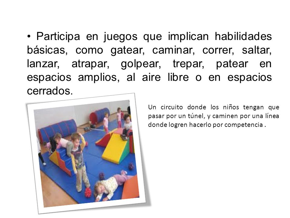 • Participa en juegos que implican habilidades básicas, como gatear, caminar, correr, saltar, lanzar, atrapar, golpear, trepar, patear en espacios amplios, al aire libre o en espacios cerrados.