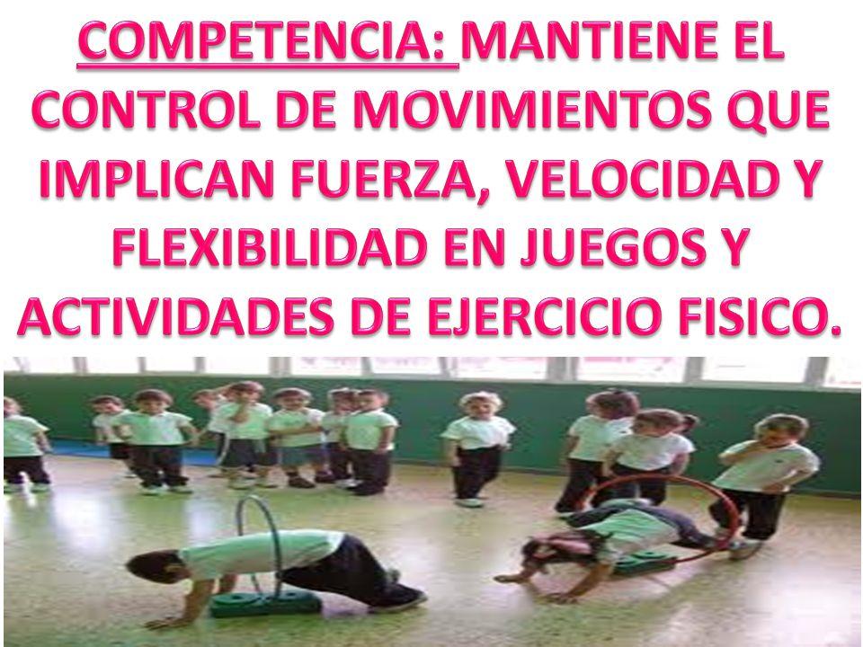 COMPETENCIA: MANTIENE EL CONTROL DE MOVIMIENTOS QUE IMPLICAN FUERZA, VELOCIDAD Y FLEXIBILIDAD EN JUEGOS Y ACTIVIDADES DE EJERCICIO FISICO.