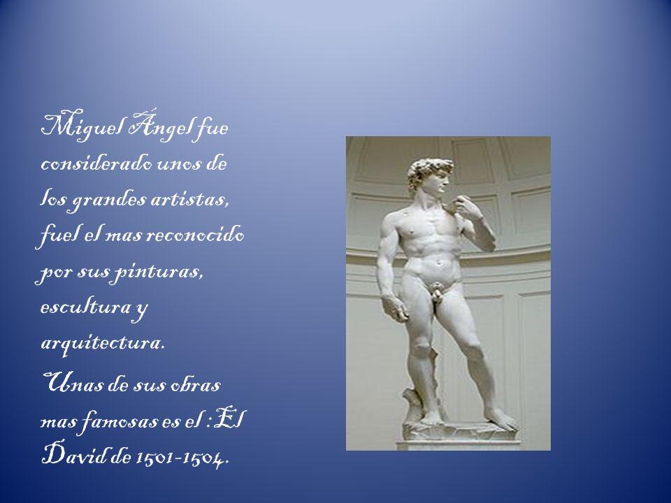 Miguel Ángel fue considerado unos de los grandes artistas, fuel el mas reconocido por sus pinturas, escultura y arquitectura.