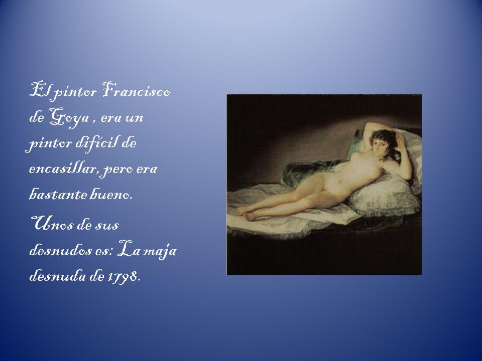 El pintor Francisco de Goya , era un pintor difícil de encasillar, pero era bastante bueno.