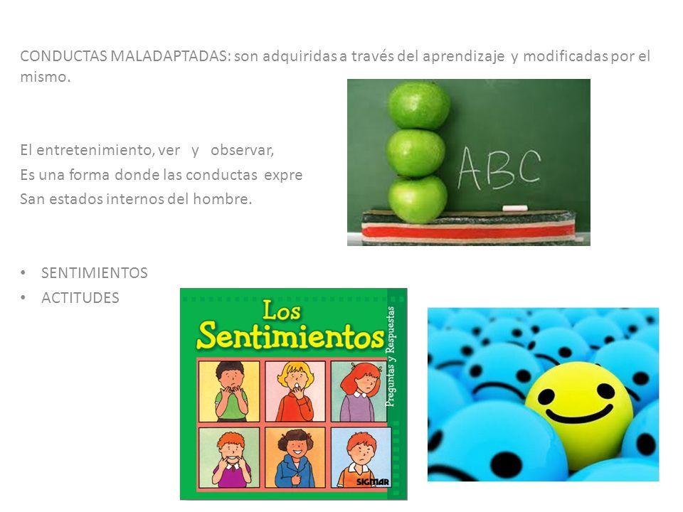 CONDUCTAS MALADAPTADAS: son adquiridas a través del aprendizaje y modificadas por el mismo.