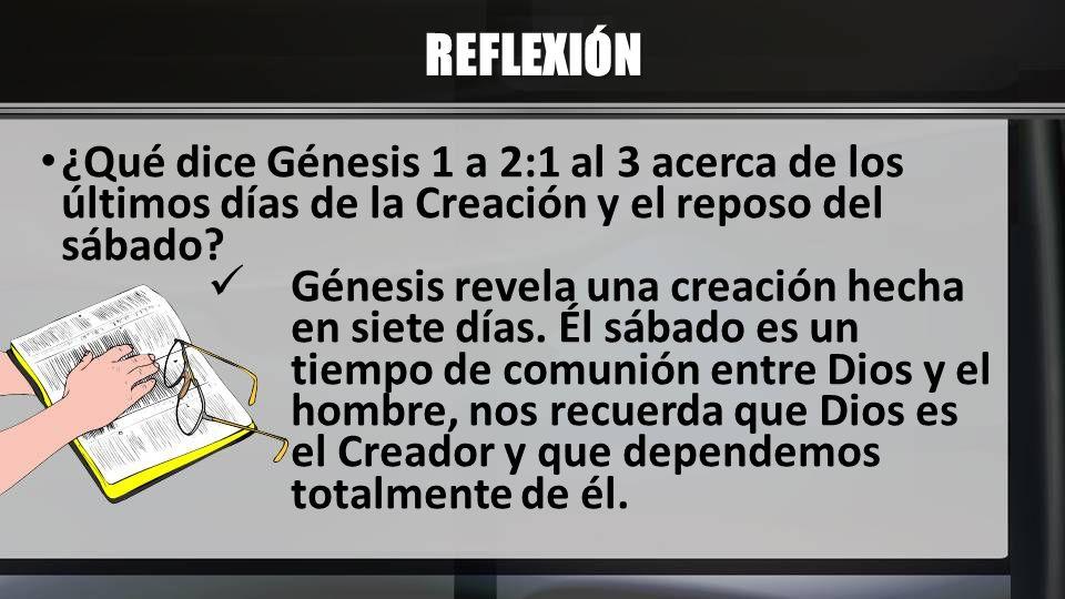 REFLEXIÓN ¿Qué dice Génesis 1 a 2:1 al 3 acerca de los últimos días de la Creación y el reposo del sábado