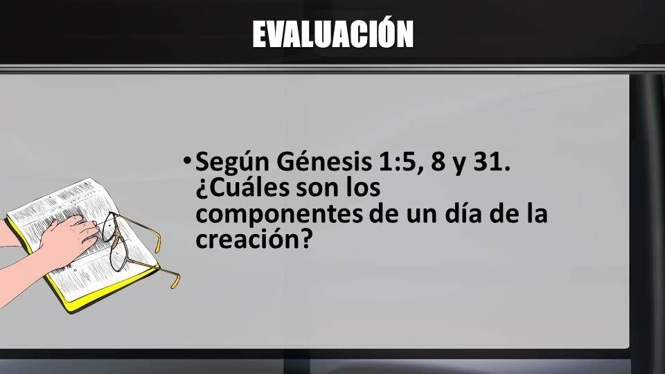 EVALUACIÓN Según Génesis 1:5, 8 y 31. ¿Cuáles son los componentes de un día de la creación