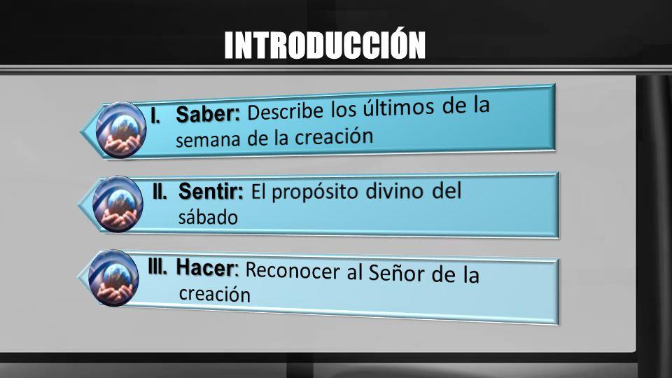 INTRODUCCIÓN I. Saber: Describe los últimos de la semana de la creación. II. Sentir: El propósito divino del sábado.
