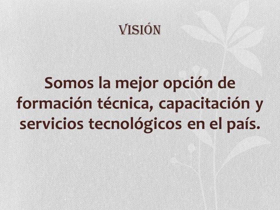 VISIÓN Somos la mejor opción de formación técnica, capacitación y servicios tecnológicos en el país.