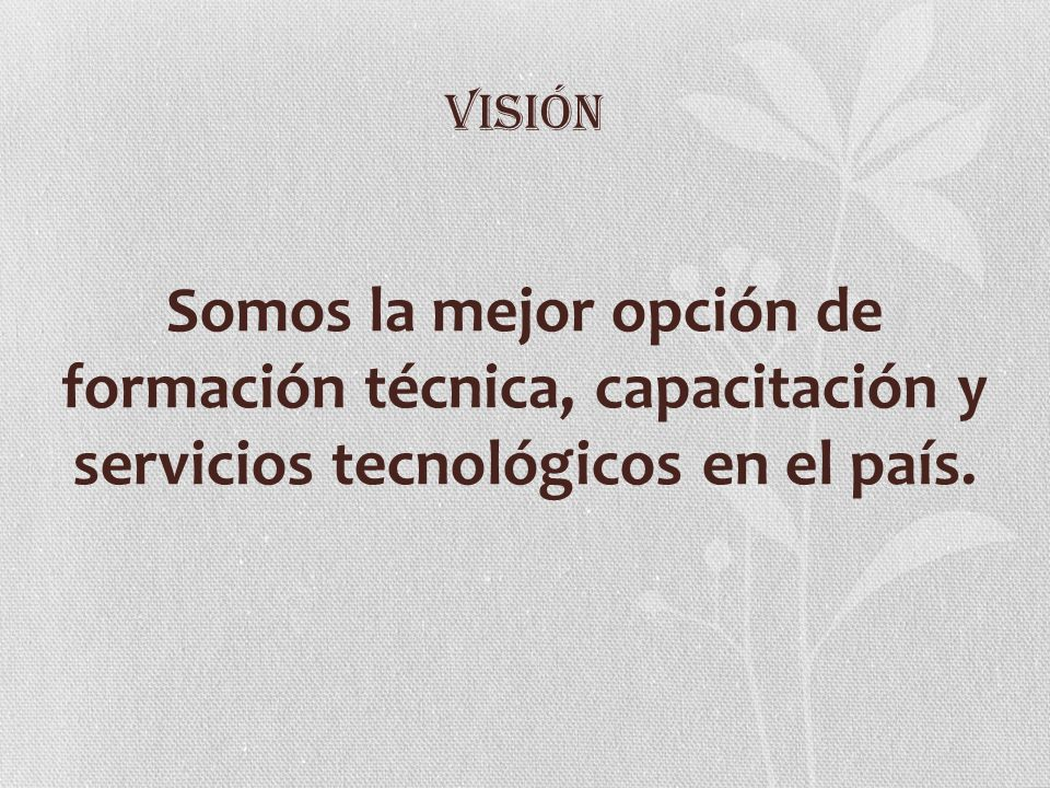 VISIÓNSomos la mejor opción de formación técnica, capacitación y servicios tecnológicos en el país.