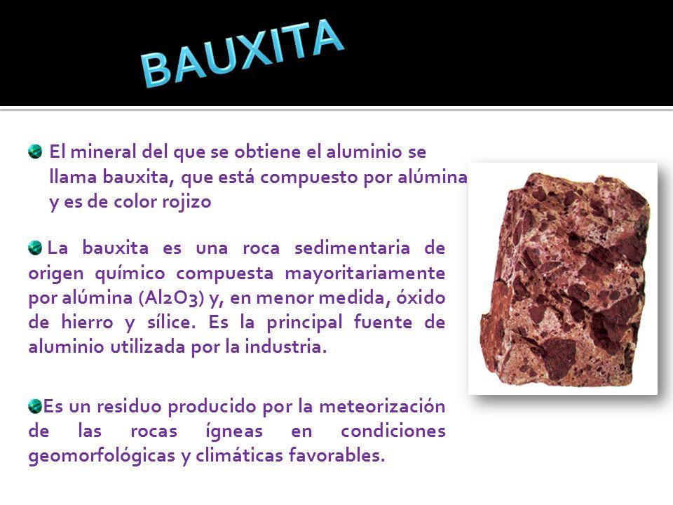 BAUXITAEl mineral del que se obtiene el aluminio se llama bauxita, que está compuesto por alúmina y es de color rojizo.
