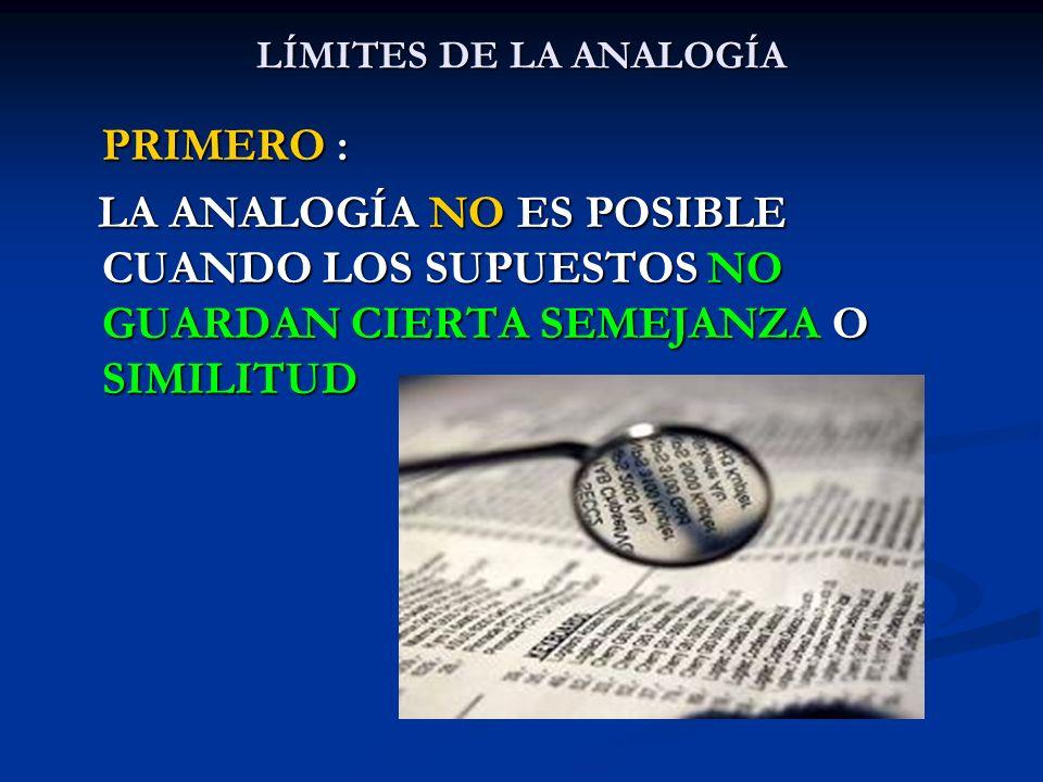 LÍMITES DE LA ANALOGÍA PRIMERO : LA ANALOGÍA NO ES POSIBLE CUANDO LOS SUPUESTOS NO GUARDAN CIERTA SEMEJANZA O SIMILITUD.