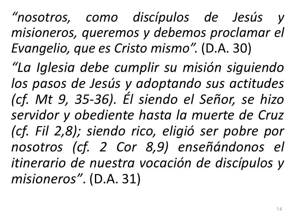 nosotros, como discípulos de Jesús y misioneros, queremos y debemos proclamar el Evangelio, que es Cristo mismo . (D.A. 30)