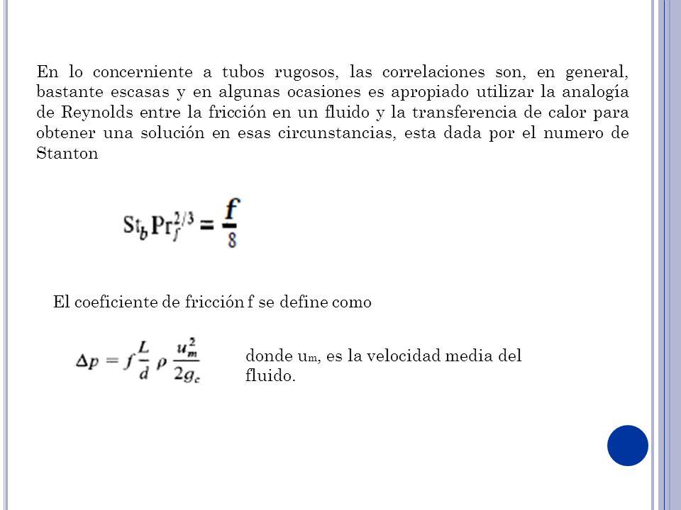 En lo concerniente a tubos rugosos, las correlaciones son, en general, bastante escasas y en algunas ocasiones es apropiado utilizar la analogía de Reynolds entre la fricción en un fluido y la transferencia de calor para obtener una solución en esas circunstancias, esta dada por el numero de Stanton