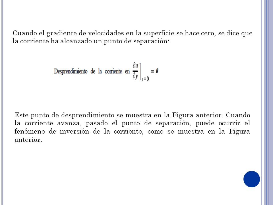 Cuando el gradiente de velocidades en la superficie se hace cero, se dice que la corriente ha alcanzado un punto de separación:
