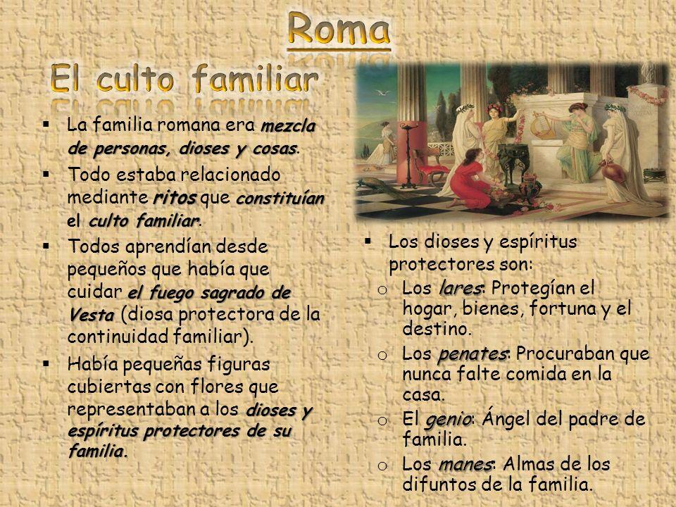 Roma El culto familiar. La familia romana era mezcla de personas, dioses y cosas.