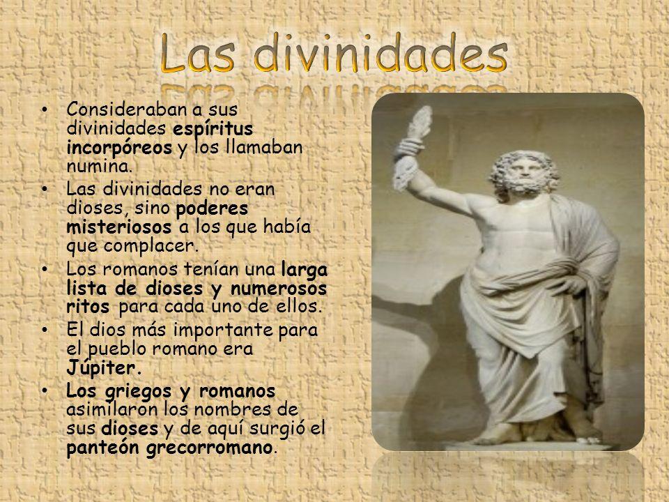 Las divinidades Consideraban a sus divinidades espíritus incorpóreos y los llamaban numina.