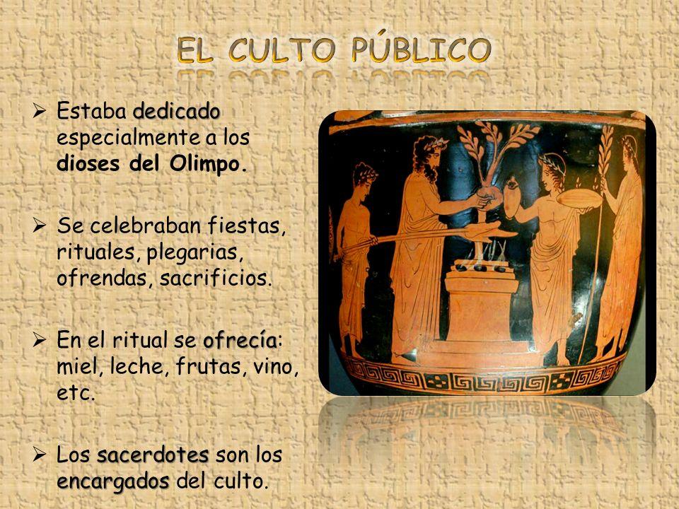 EL CULTO PÚBLICO Estaba dedicado especialmente a los dioses del Olimpo. Se celebraban fiestas, rituales, plegarias, ofrendas, sacrificios.