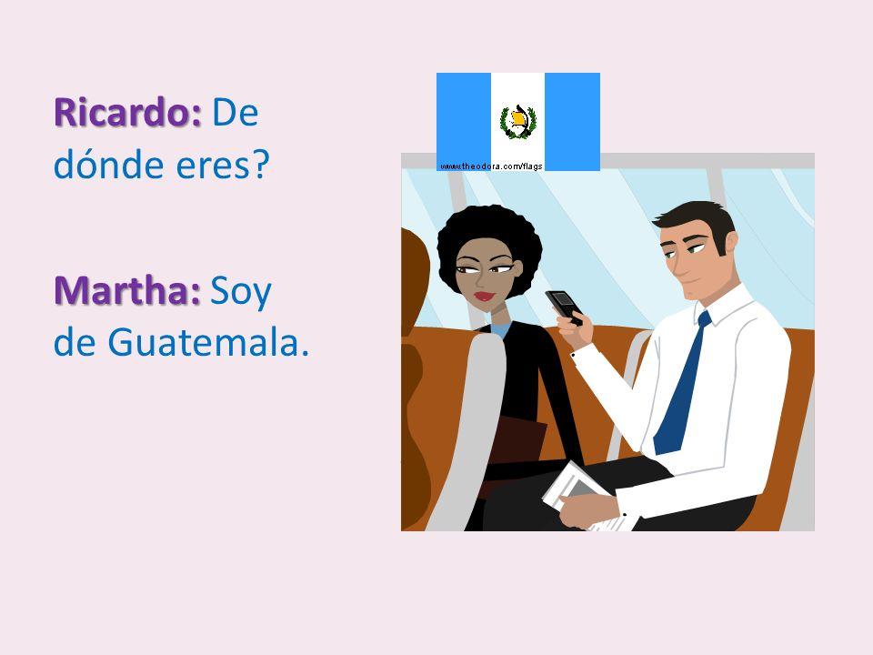 Ricardo: De dónde eres Martha: Soy de Guatemala.