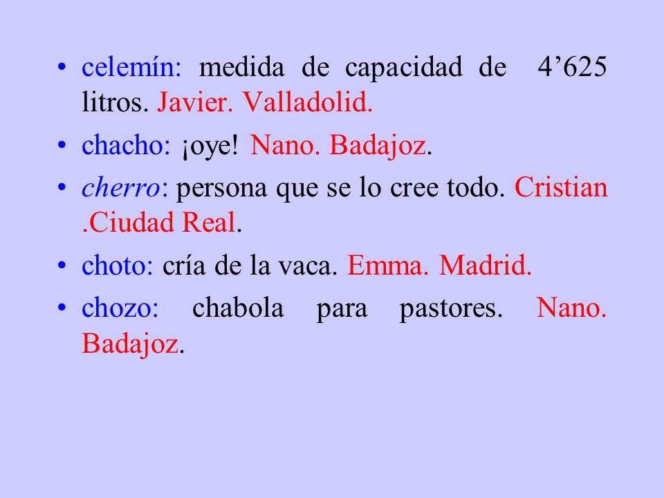 celemín: medida de capacidad de 4'625 litros. Javier. Valladolid.