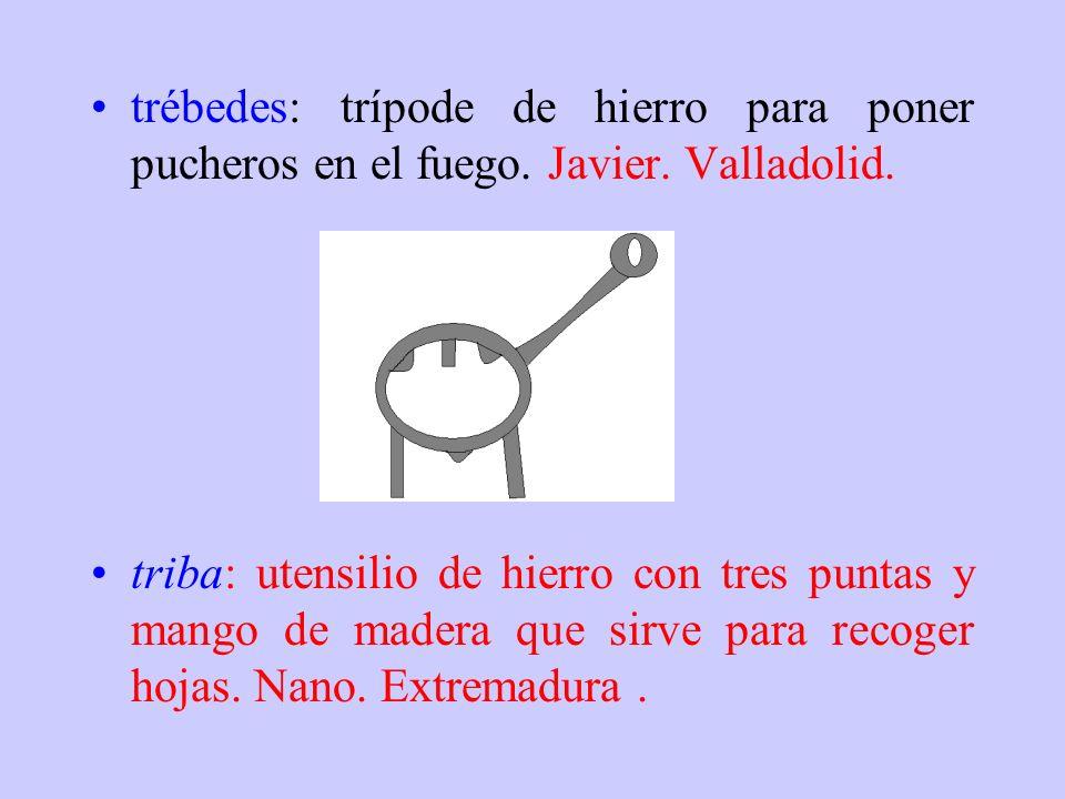 trébedes: trípode de hierro para poner pucheros en el fuego. Javier
