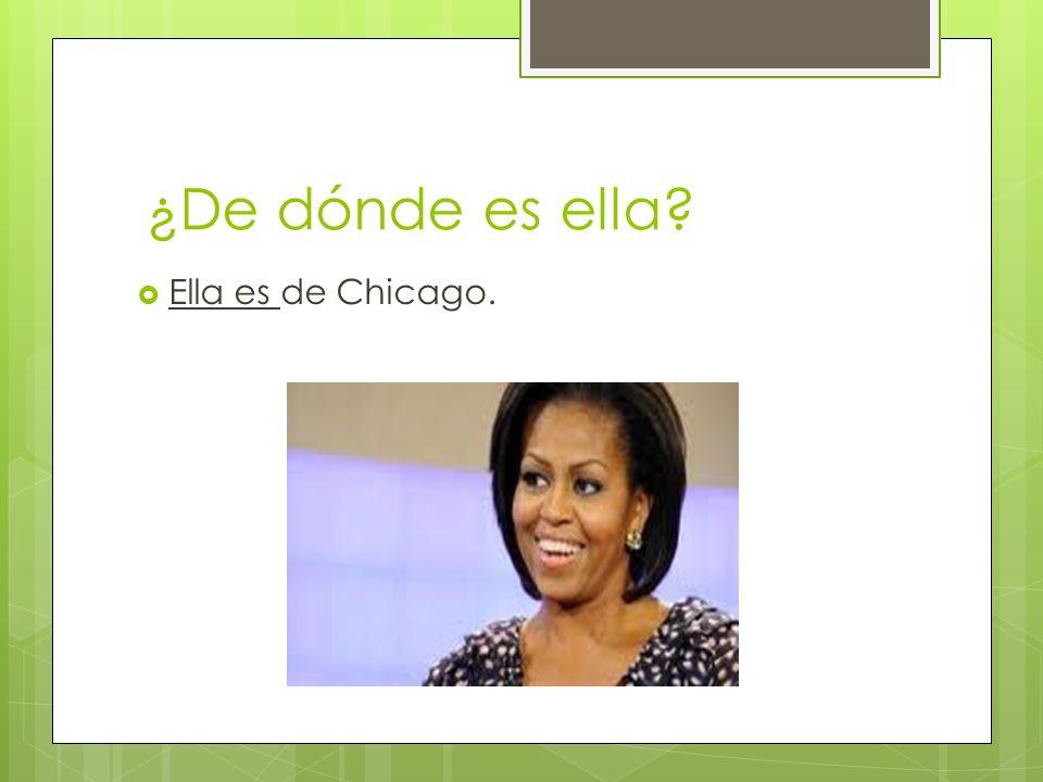 ¿De dónde es ella Ella es de Chicago.