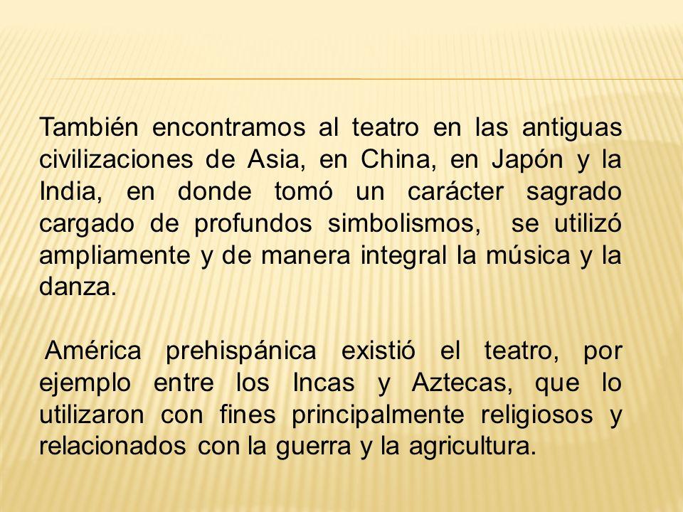 También encontramos al teatro en las antiguas civilizaciones de Asia, en China, en Japón y la India, en donde tomó un carácter sagrado cargado de profundos simbolismos, se utilizó ampliamente y de manera integral la música y la danza.