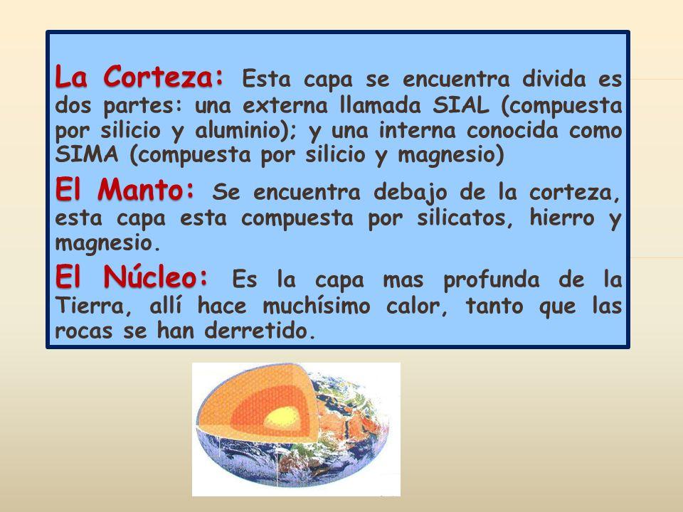 La Corteza: Esta capa se encuentra divida es dos partes: una externa llamada SIAL (compuesta por silicio y aluminio); y una interna conocida como SIMA (compuesta por silicio y magnesio)