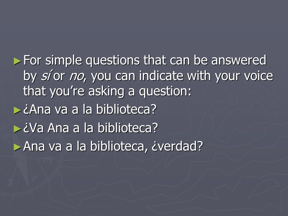For simple questions that can be answered by sí or no, you can indicate with your voice that you're asking a question: