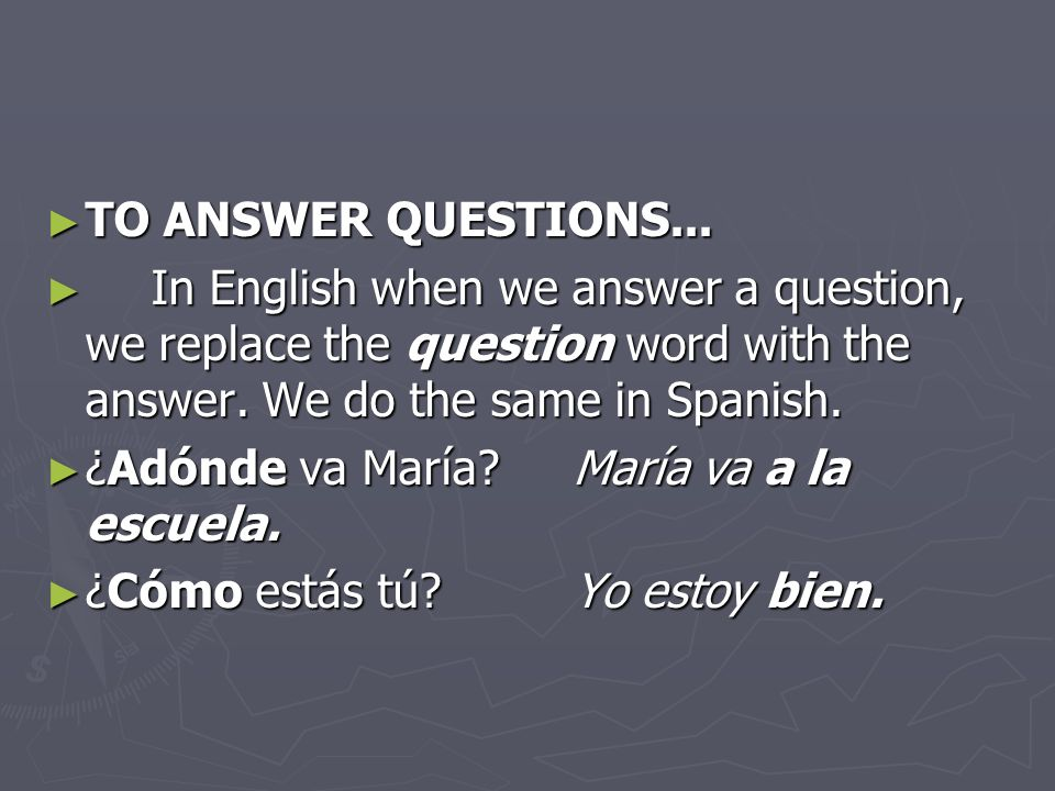 TO ANSWER QUESTIONS... In English when we answer a question, we replace the question word with the answer. We do the same in Spanish.