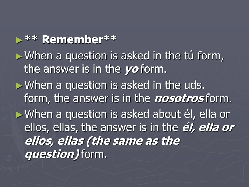 ** Remember** When a question is asked in the tú form, the answer is in the yo form.