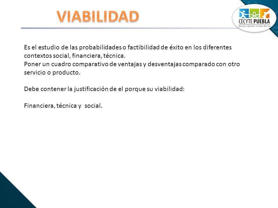 VIABILIDAD Es el estudio de las probabilidades o factibilidad de éxito en los diferentes contextos social, financiera, técnica.