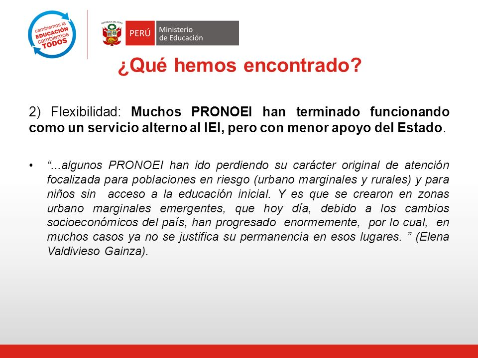 ¿Qué hemos encontrado 2) Flexibilidad: Muchos PRONOEI han terminado funcionando como un servicio alterno al IEI, pero con menor apoyo del Estado.