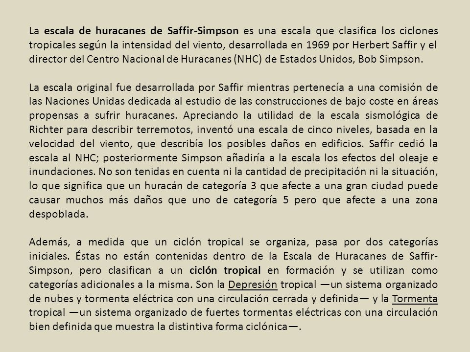 La escala de huracanes de Saffir-Simpson es una escala que clasifica los ciclones tropicales según la intensidad del viento, desarrollada en 1969 por Herbert Saffir y el director del Centro Nacional de Huracanes (NHC) de Estados Unidos, Bob Simpson.