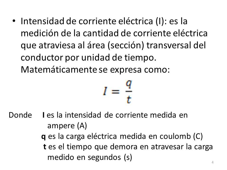 Intensidad de corriente eléctrica (I): es la medición de la cantidad de corriente eléctrica que atraviesa al área (sección) transversal del conductor por unidad de tiempo. Matemáticamente se expresa como: